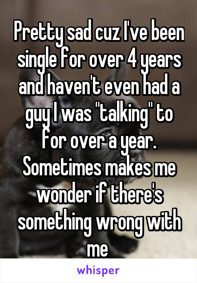 """Pretty sad cuz I've been single for over 4 years and haven't even had a guy I was """"talking"""" to for over a year. Sometimes makes me wonder if there's something wrong with me"""