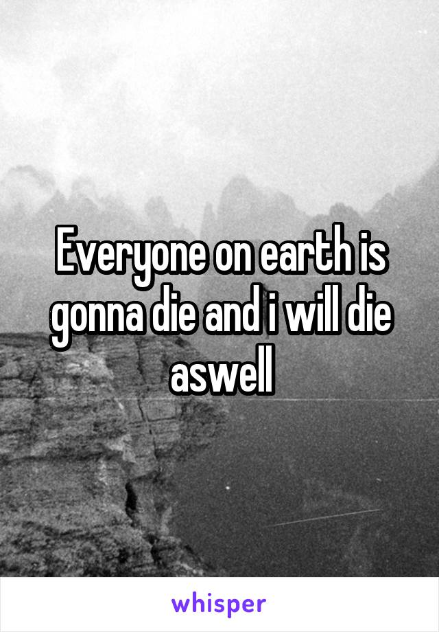 Everyone on earth is gonna die and i will die aswell