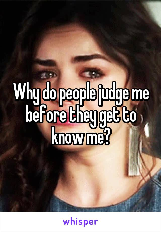 Why do people judge me before they get to know me?
