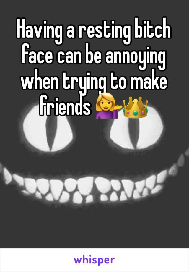Having a resting bitch face can be annoying when trying to make friends 💁👑
