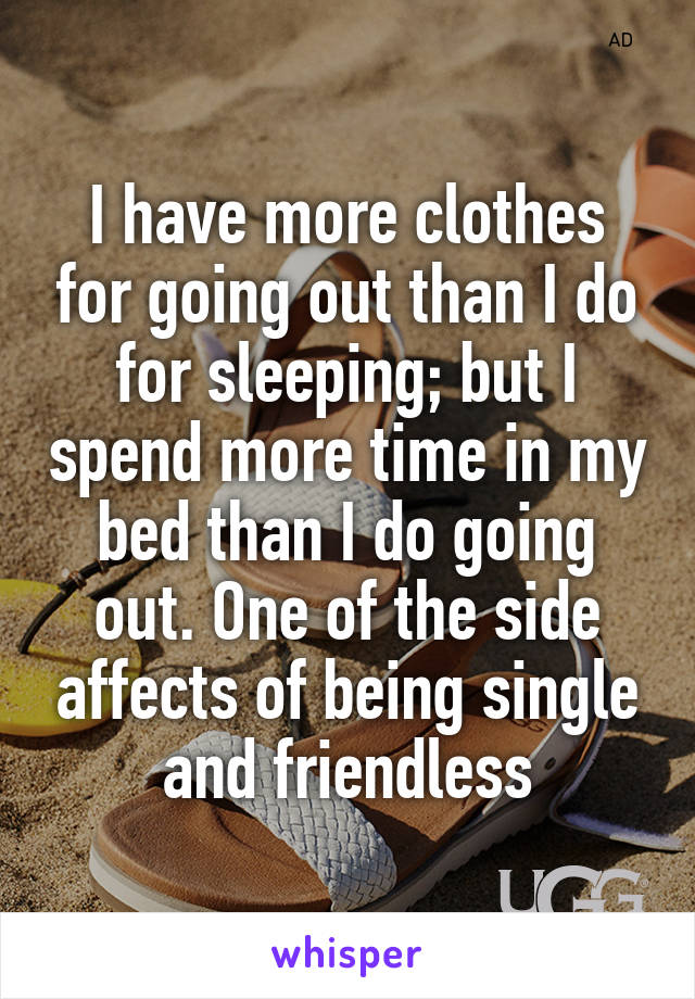 I have more clothes for going out than I do for sleeping; but I spend more time in my bed than I do going out. One of the side affects of being single and friendless