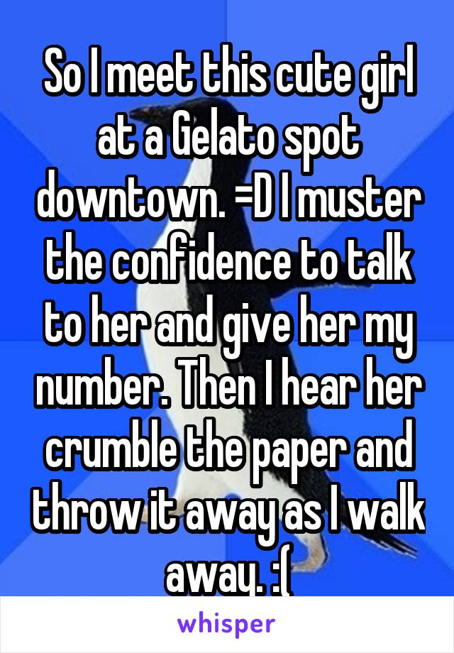 So I meet this cute girl at a Gelato spot downtown. =D I muster the confidence to talk to her and give her my number. Then I hear her crumble the paper and throw it away as I walk away. :(