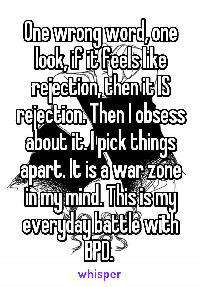One wrong word, one look, if it feels like rejection, then it IS rejection. Then I obsess about it. I pick things apart. It is a war zone in my mind. This is my everyday battle with BPD.