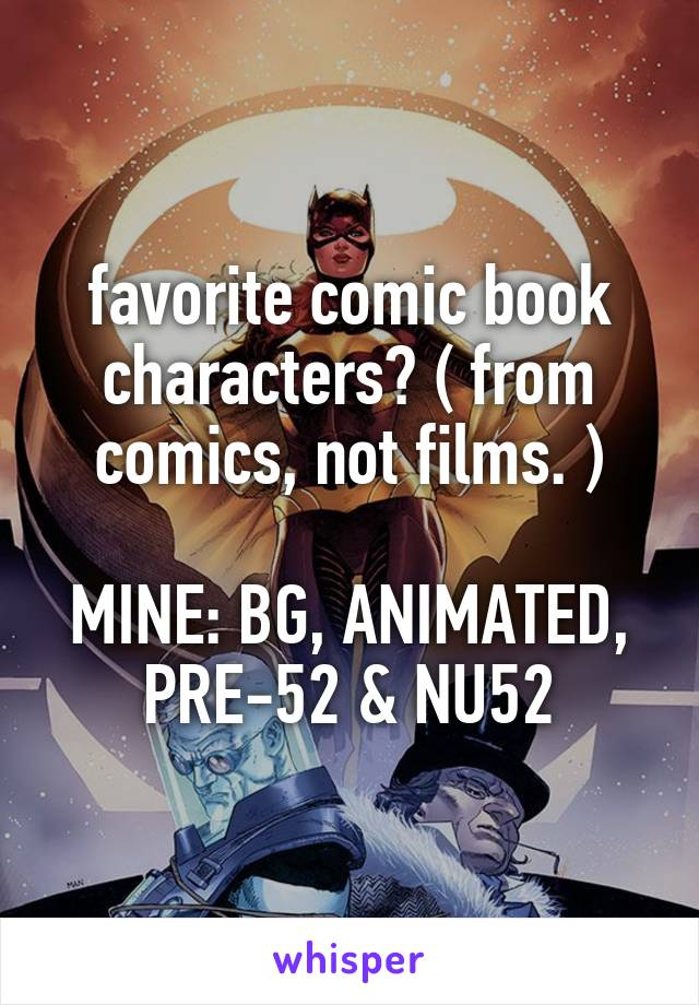 favorite comic book characters? ( from comics, not films. )  MINE: BG, ANIMATED, PRE-52 & NU52