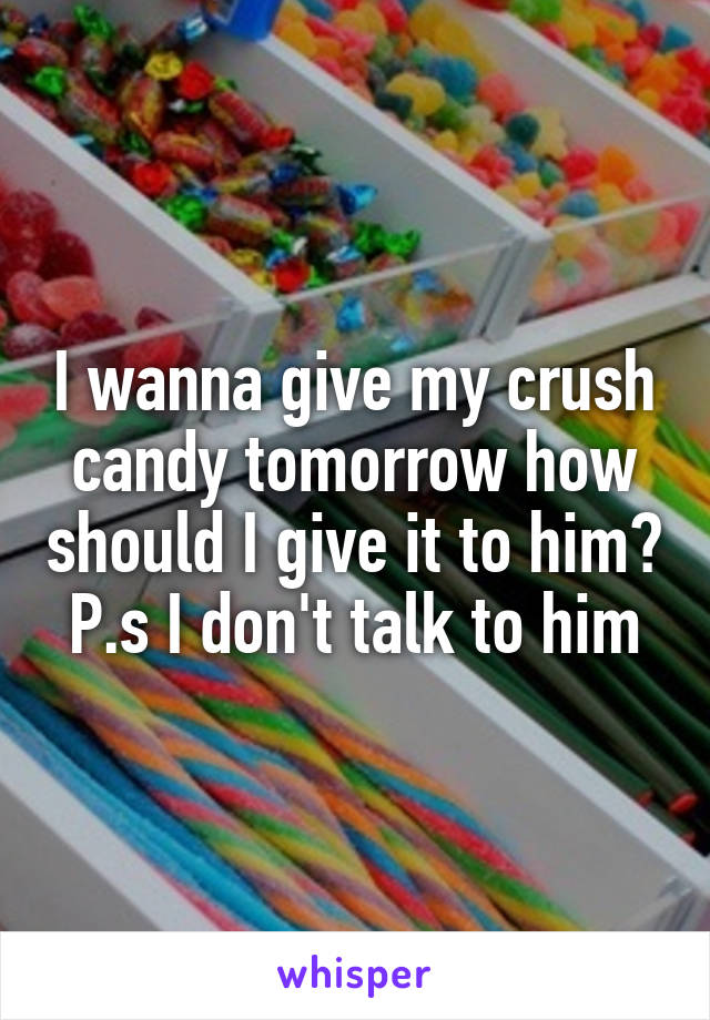I wanna give my crush candy tomorrow how should I give it to him? P.s I don't talk to him