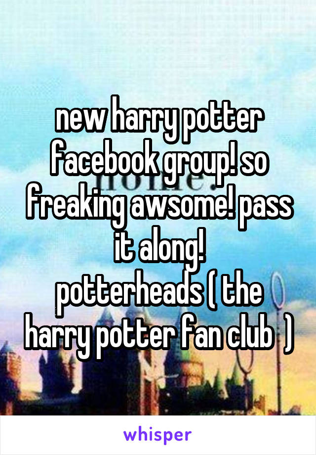 new harry potter facebook group! so freaking awsome! pass it along! potterheads ( the harry potter fan club  )