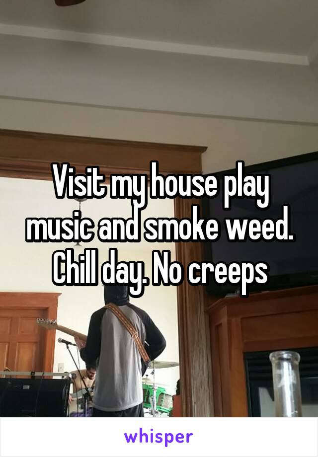 Visit my house play music and smoke weed. Chill day. No creeps