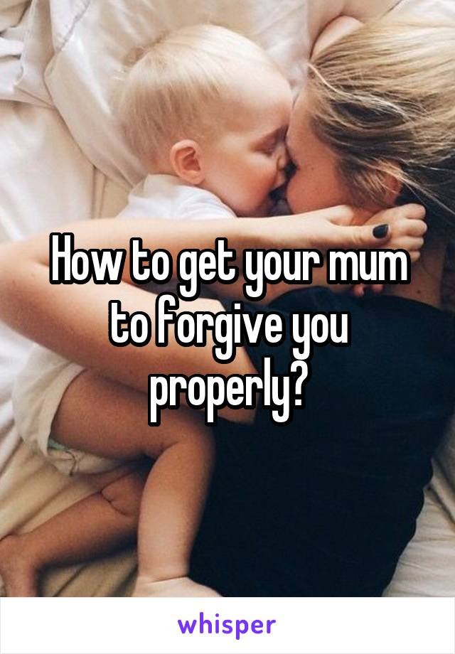 How to get your mum to forgive you properly?