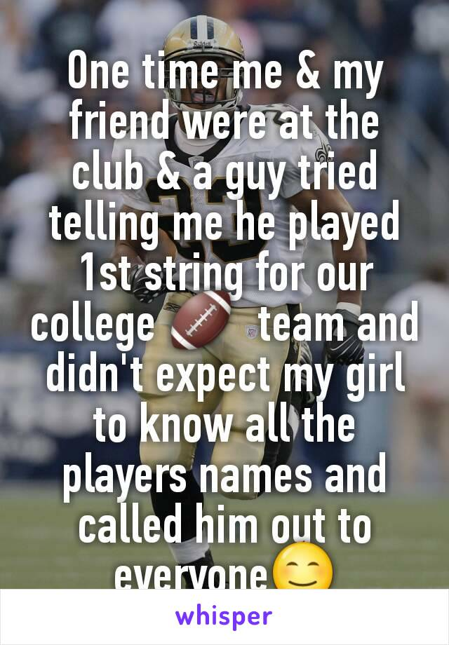 One time me & my friend were at the club & a guy tried telling me he played 1st string for our college 🏈  team and didn't expect my girl to know all the players names and called him out to everyone😊