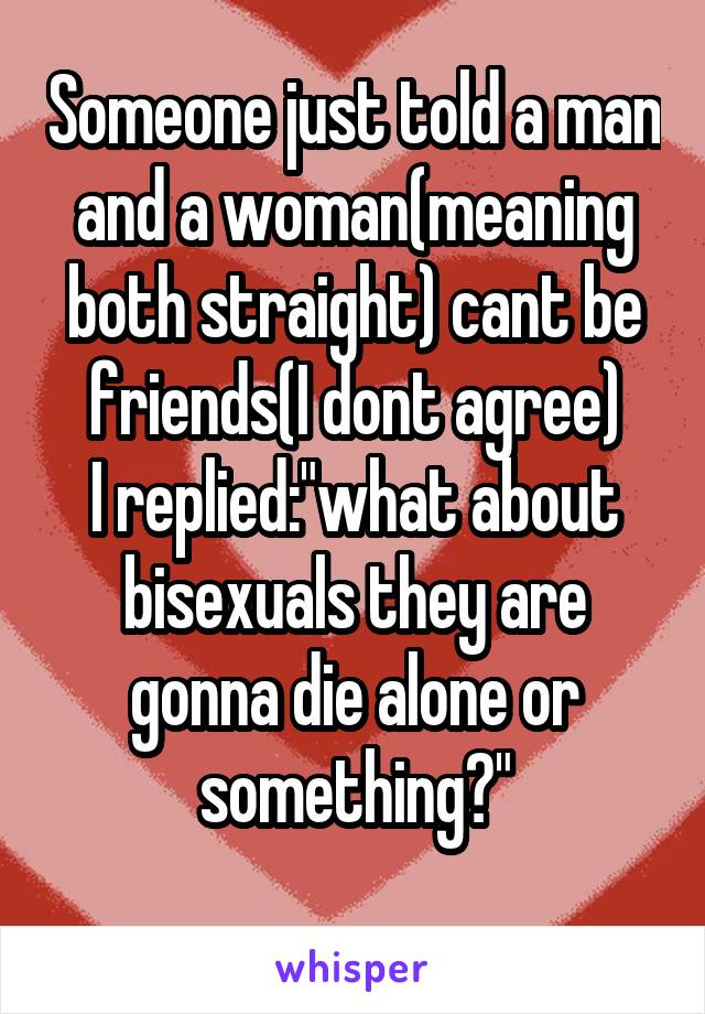 """Someone just told a man and a woman(meaning both straight) cant be friends(I dont agree) I replied:""""what about bisexuals they are gonna die alone or something?"""""""