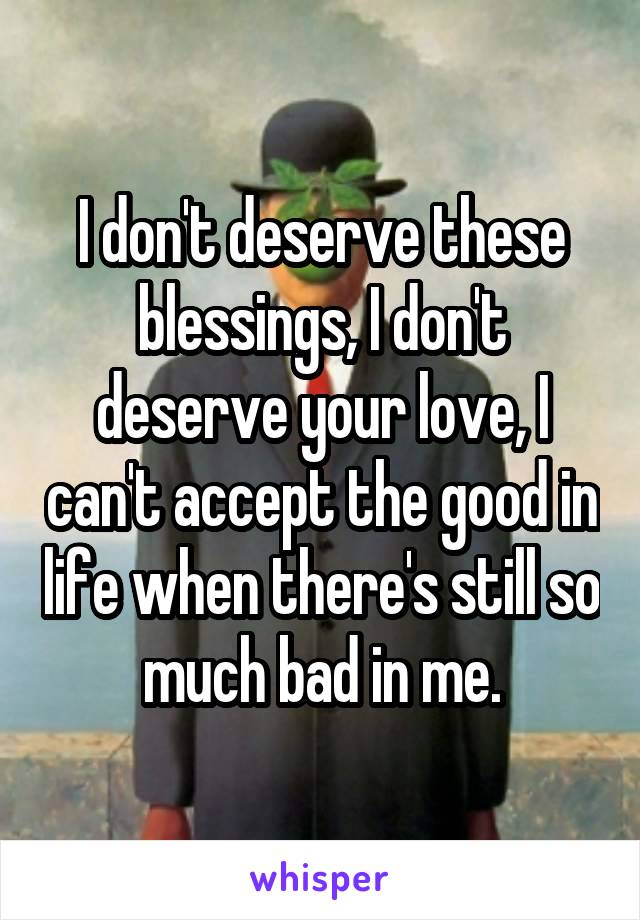 I don't deserve these blessings, I don't deserve your love, I can't accept the good in life when there's still so much bad in me.