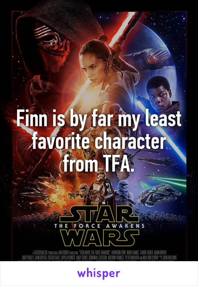 Finn is by far my least favorite character from TFA.