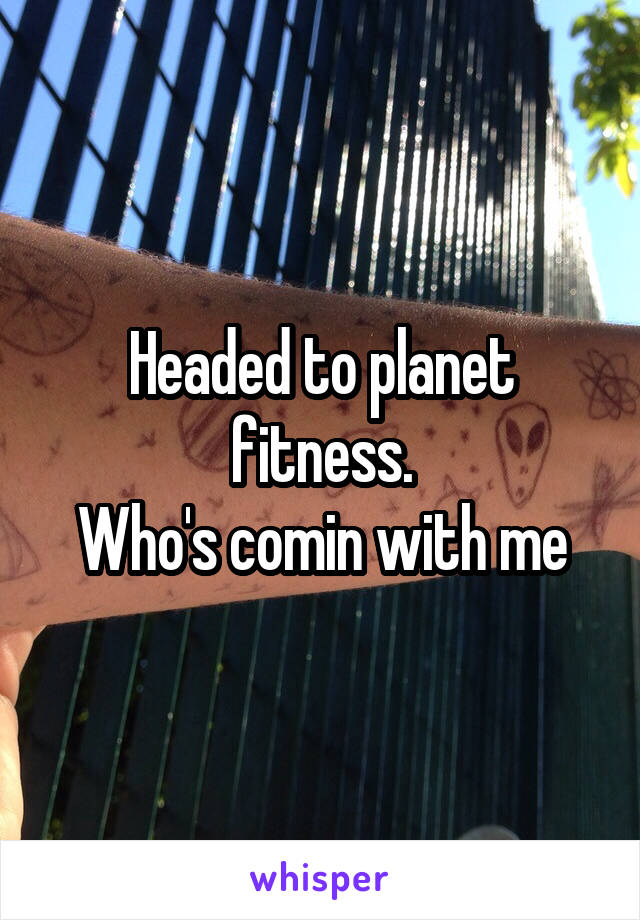 Headed to planet fitness. Who's comin with me