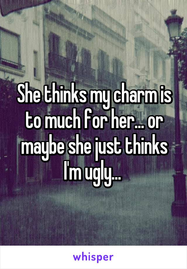 She thinks my charm is to much for her... or maybe she just thinks I'm ugly...