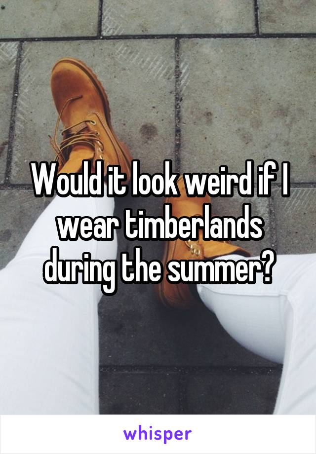 Would it look weird if I wear timberlands during the summer?