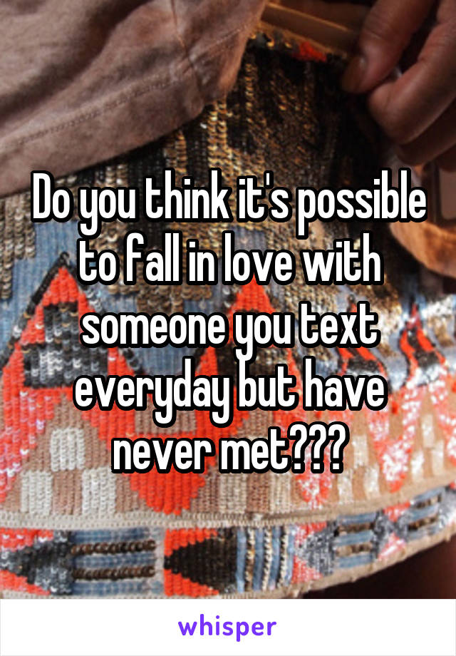 Do you think it's possible to fall in love with someone you text everyday but have never met???