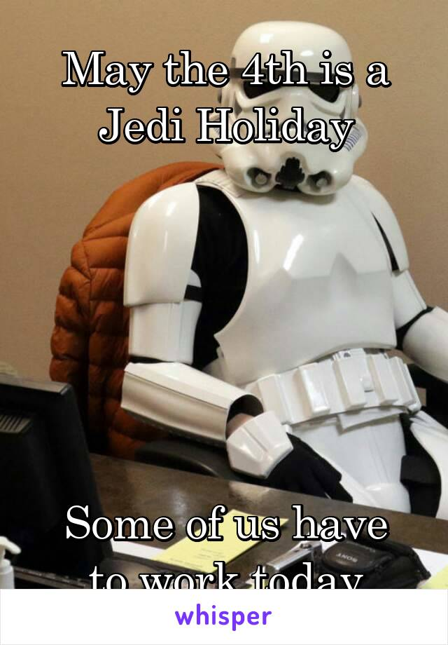 May the 4th is a Jedi Holiday       Some of us have to work today