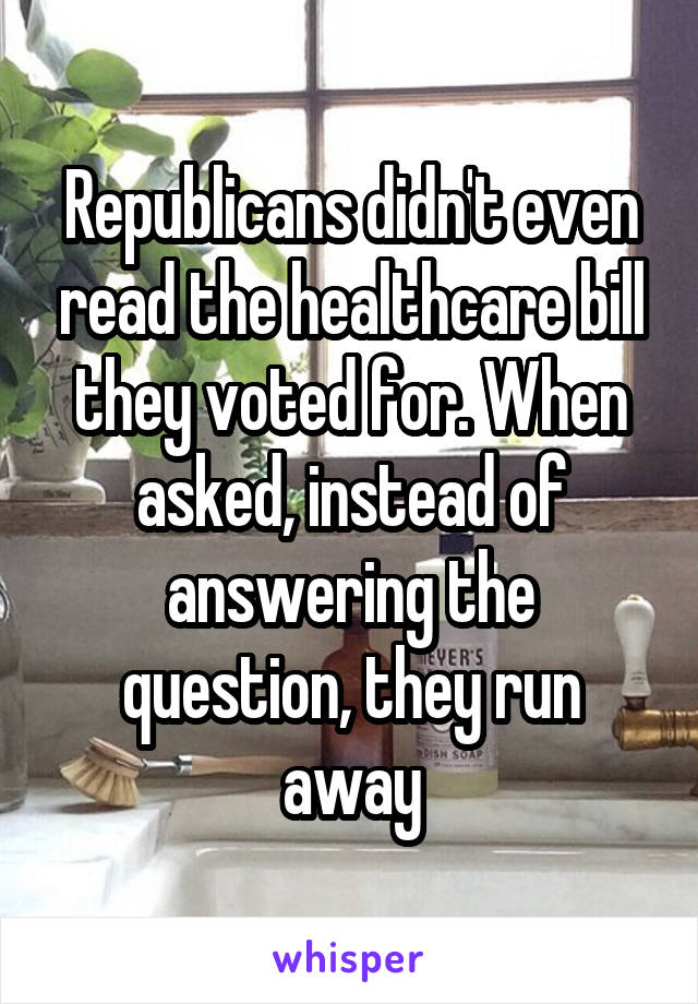 Republicans didn't even read the healthcare bill they voted for. When asked, instead of answering the question, they run away