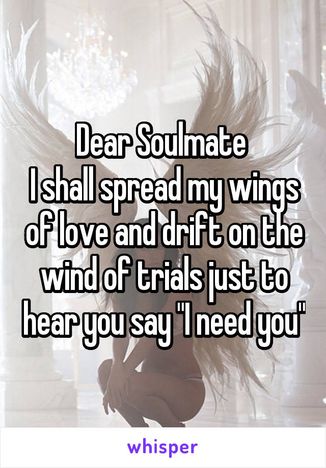 """Dear Soulmate  I shall spread my wings of love and drift on the wind of trials just to hear you say """"I need you"""""""