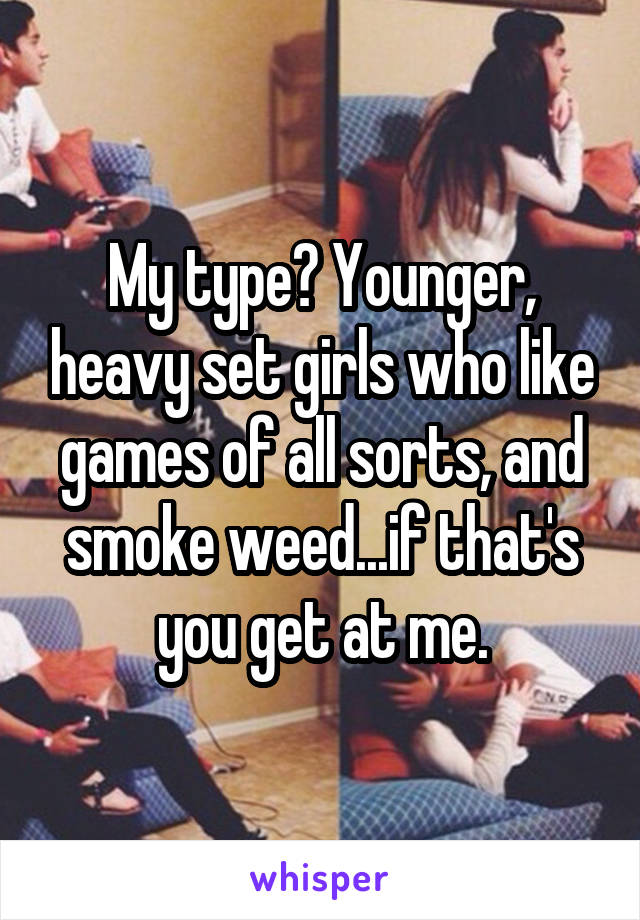My type? Younger, heavy set girls who like games of all sorts, and smoke weed...if that's you get at me.