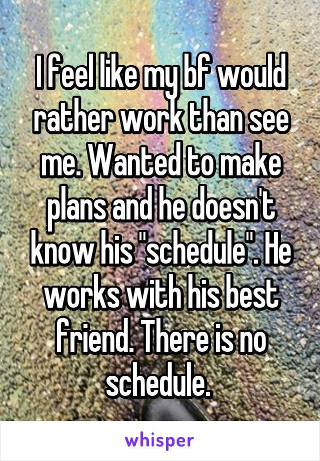 """I feel like my bf would rather work than see me. Wanted to make plans and he doesn't know his """"schedule"""". He works with his best friend. There is no schedule."""