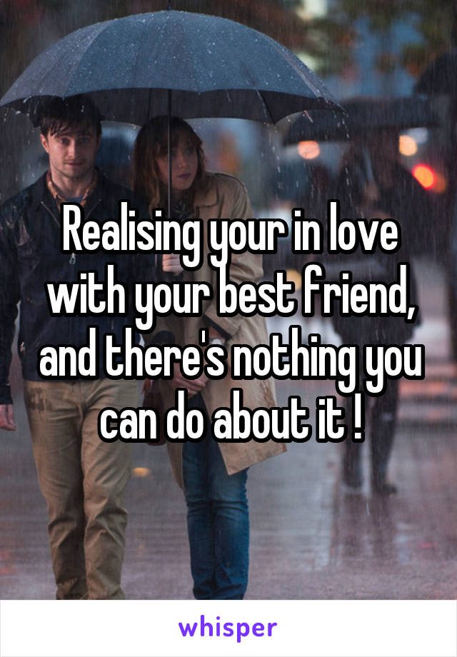 Realising your in love with your best friend, and there's nothing you can do about it !