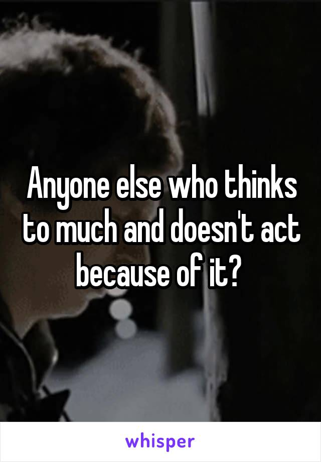 Anyone else who thinks to much and doesn't act because of it?