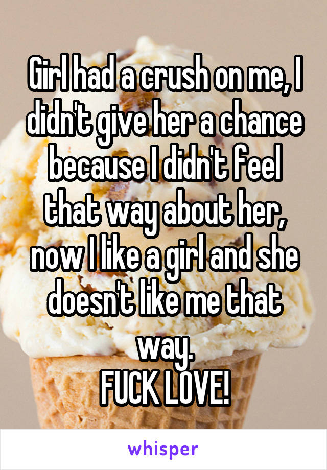 Girl had a crush on me, I didn't give her a chance because I didn't feel that way about her, now I like a girl and she doesn't like me that way. FUCK LOVE!