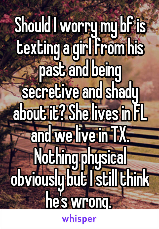 Should I worry my bf is texting a girl from his past and being secretive and shady about it? She lives in FL and we live in TX. Nothing physical obviously but I still think he's wrong.
