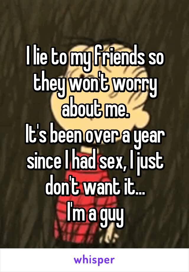 I lie to my friends so they won't worry about me. It's been over a year since I had sex, I just don't want it... I'm a guy