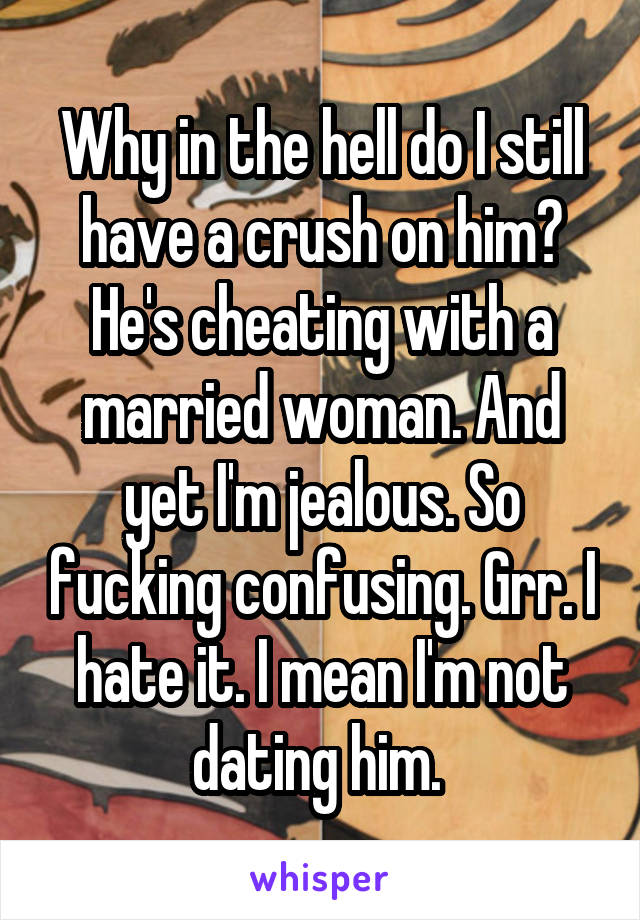 Why in the hell do I still have a crush on him? He's cheating with a married woman. And yet I'm jealous. So fucking confusing. Grr. I hate it. I mean I'm not dating him.