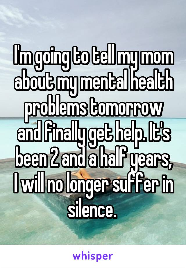 I'm going to tell my mom about my mental health problems tomorrow and finally get help. It's been 2 and a half years, I will no longer suffer in silence.