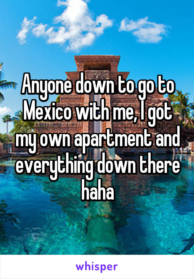 Anyone down to go to Mexico with me, I got my own apartment and everything down there haha
