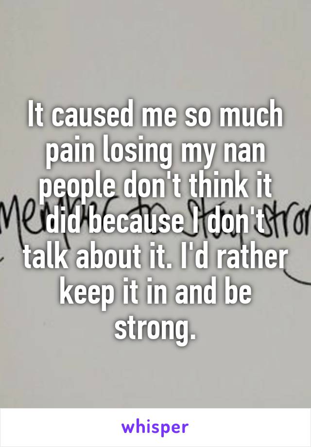 It caused me so much pain losing my nan people don't think it did because I don't talk about it. I'd rather keep it in and be strong.