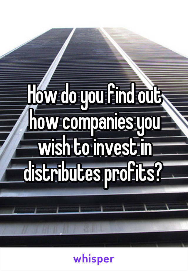 How do you find out how companies you wish to invest in distributes profits?
