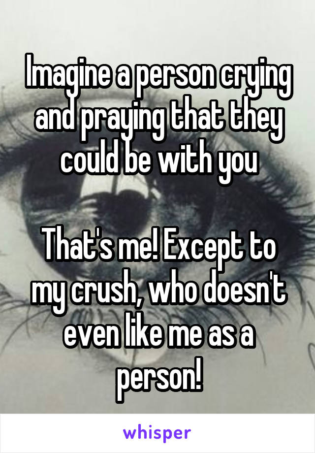 Imagine a person crying and praying that they could be with you  That's me! Except to my crush, who doesn't even like me as a person!