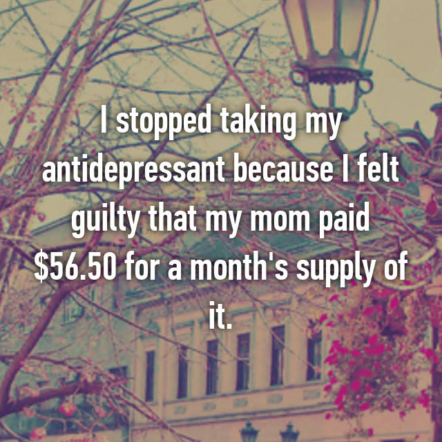 I stopped taking my antidepressant because I felt guilty that my mom paid $56.50 for a month's supply of it.