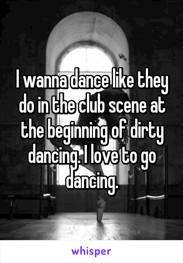 I wanna dance like they do in the club scene at the beginning of dirty dancing. I love to go dancing.