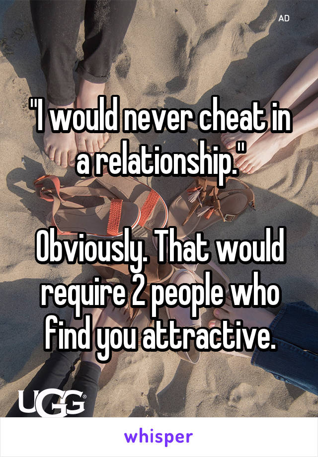 """I would never cheat in a relationship.""  Obviously. That would require 2 people who find you attractive."