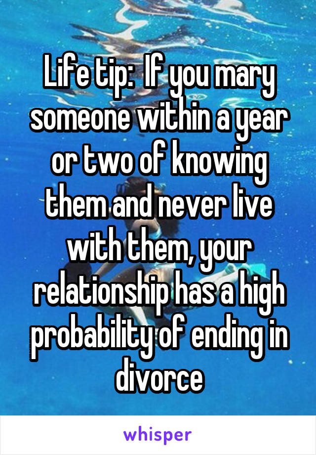 Life tip:  If you mary someone within a year or two of knowing them and never live with them, your relationship has a high probability of ending in divorce