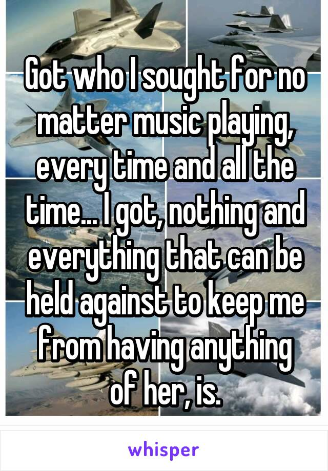 Got who I sought for no matter music playing, every time and all the time... I got, nothing and everything that can be held against to keep me from having anything of her, is.