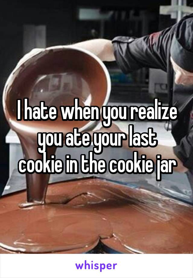 I hate when you realize you ate your last cookie in the cookie jar