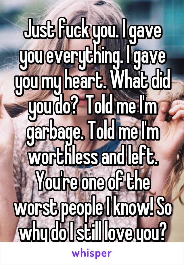 Just fuck you. I gave you everything. I gave you my heart. What did you do?  Told me I'm garbage. Told me I'm worthless and left. You're one of the worst people I know! So why do I still love you?