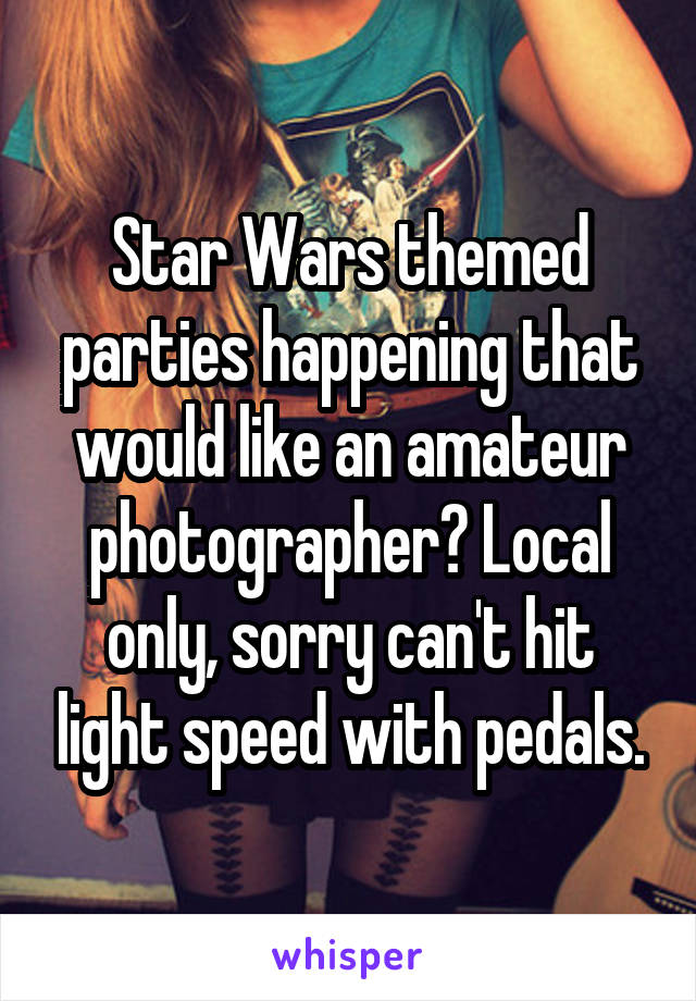 Star Wars themed parties happening that would like an amateur photographer? Local only, sorry can't hit light speed with pedals.