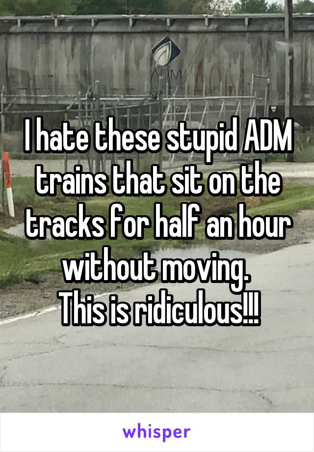 I hate these stupid ADM trains that sit on the tracks for half an hour without moving.  This is ridiculous!!!