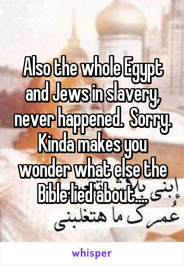 Also the whole Egypt and Jews in slavery, never happened.  Sorry. Kinda makes you wonder what else the Bible lied about....