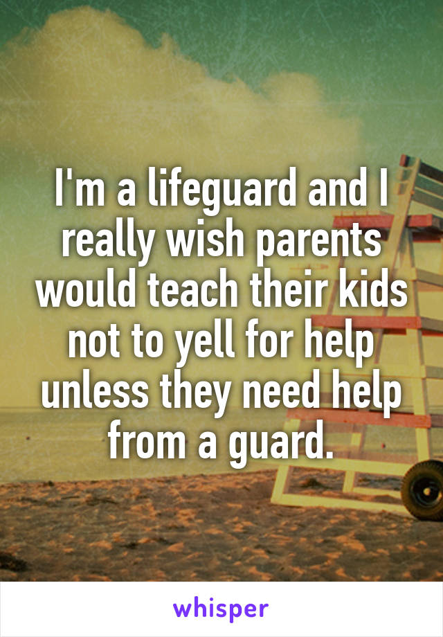 I'm a lifeguard and I really wish parents would teach their kids not to yell for help unless they need help from a guard.