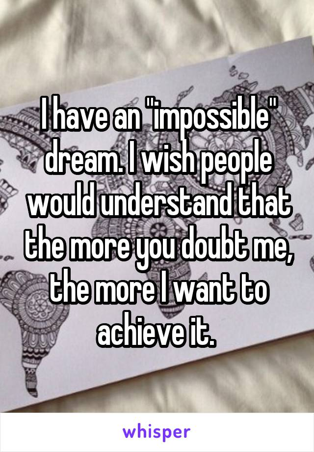 """I have an """"impossible"""" dream. I wish people would understand that the more you doubt me, the more I want to achieve it."""