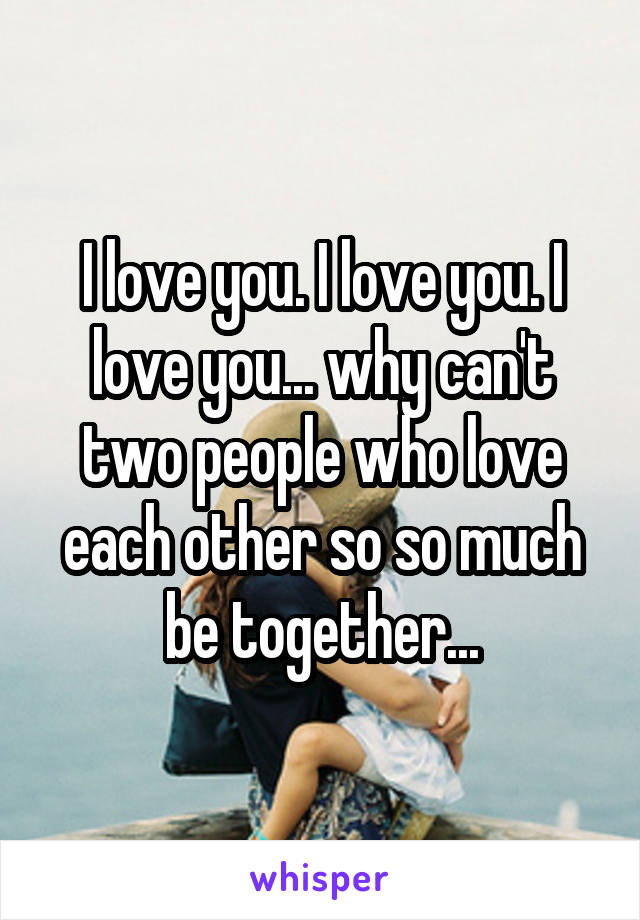 I love you. I love you. I love you... why can't two people who love each other so so much be together...
