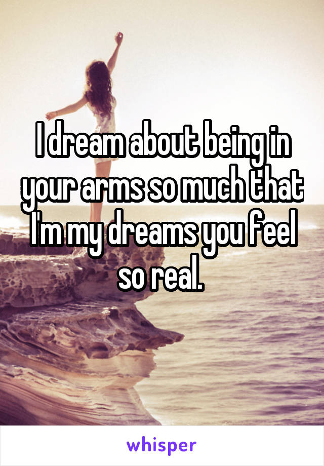I dream about being in your arms so much that I'm my dreams you feel so real.